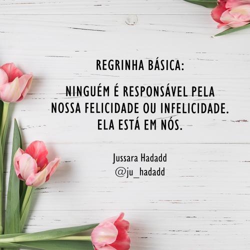 """Regrinha básica: ninguém é responsável pela nossa felicidade ou infelicidade. Está em nós.   Artigo """"Me engana que eu gosto"""" - por Jussara Hadadd"""